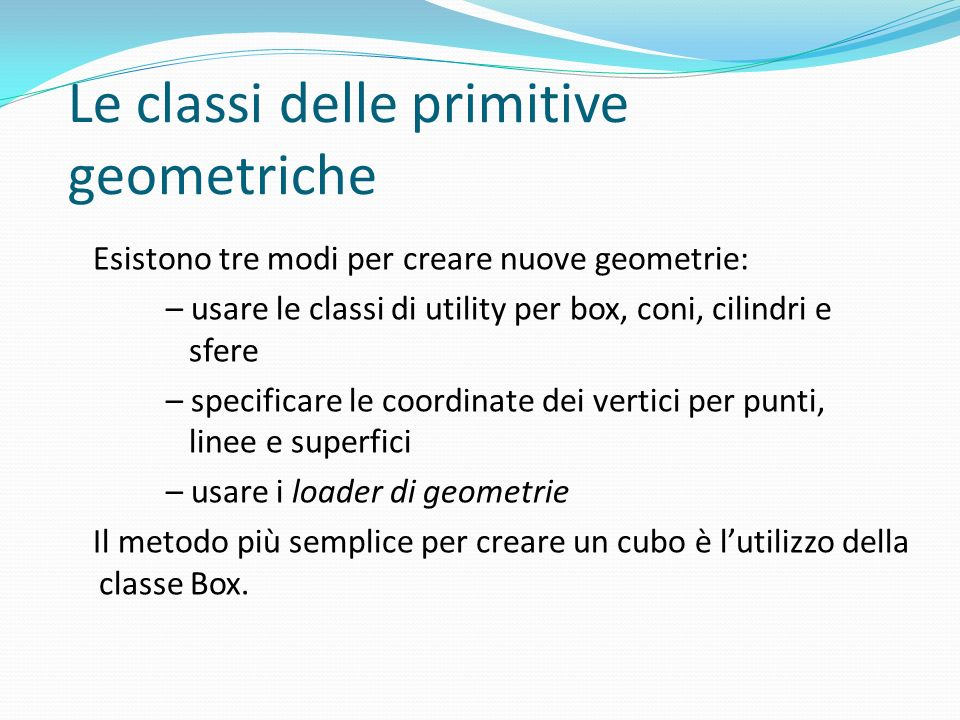 Le classi delle primitive geometriche Esistono tre modi per creare nuove geometrie: – usare le classi di utility per box, coni, cilindri e sfere – spe