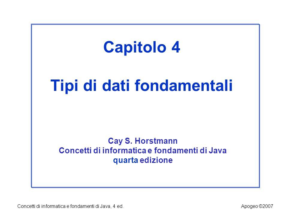 Concetti di informatica e fondamenti di Java, 4 ed.Apogeo ©2007 Capitolo 4 Tipi di dati fondamentali Cay S. Horstmann Concetti di informatica e fondam