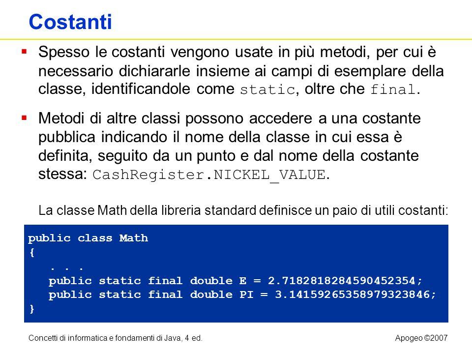 Concetti di informatica e fondamenti di Java, 4 ed.Apogeo ©2007 Costanti static final Spesso le costanti vengono usate in più metodi, per cui è necess