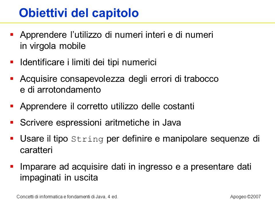 Concetti di informatica e fondamenti di Java, 4 ed.Apogeo ©2007 Tipi di numeri int: numeri interi, no parti frazionarie double: numeri in virgola mobile 1, -4, 0 0.5, -3.11111, 4.3E24, 1E-14