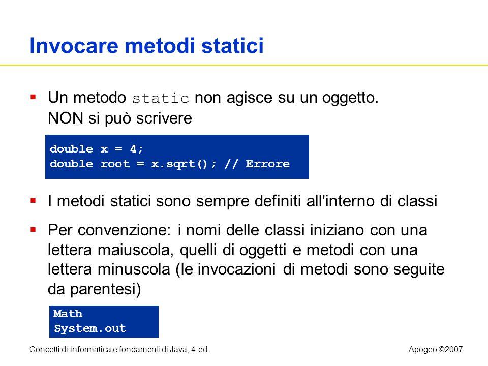 Concetti di informatica e fondamenti di Java, 4 ed.Apogeo ©2007 Invocare metodi statici Un metodo static non agisce su un oggetto. NON si può scrivere