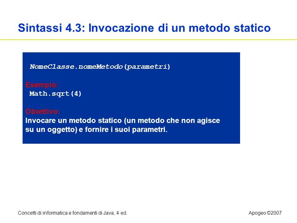Concetti di informatica e fondamenti di Java, 4 ed.Apogeo ©2007 Sintassi 4.3: Invocazione di un metodo statico NomeClasse.nomeMetodo(parametri) Esempi
