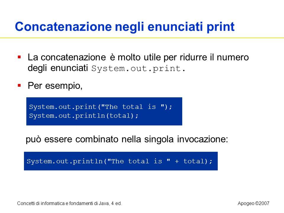 Concetti di informatica e fondamenti di Java, 4 ed.Apogeo ©2007 Concatenazione negli enunciati print La concatenazione è molto utile per ridurre il nu