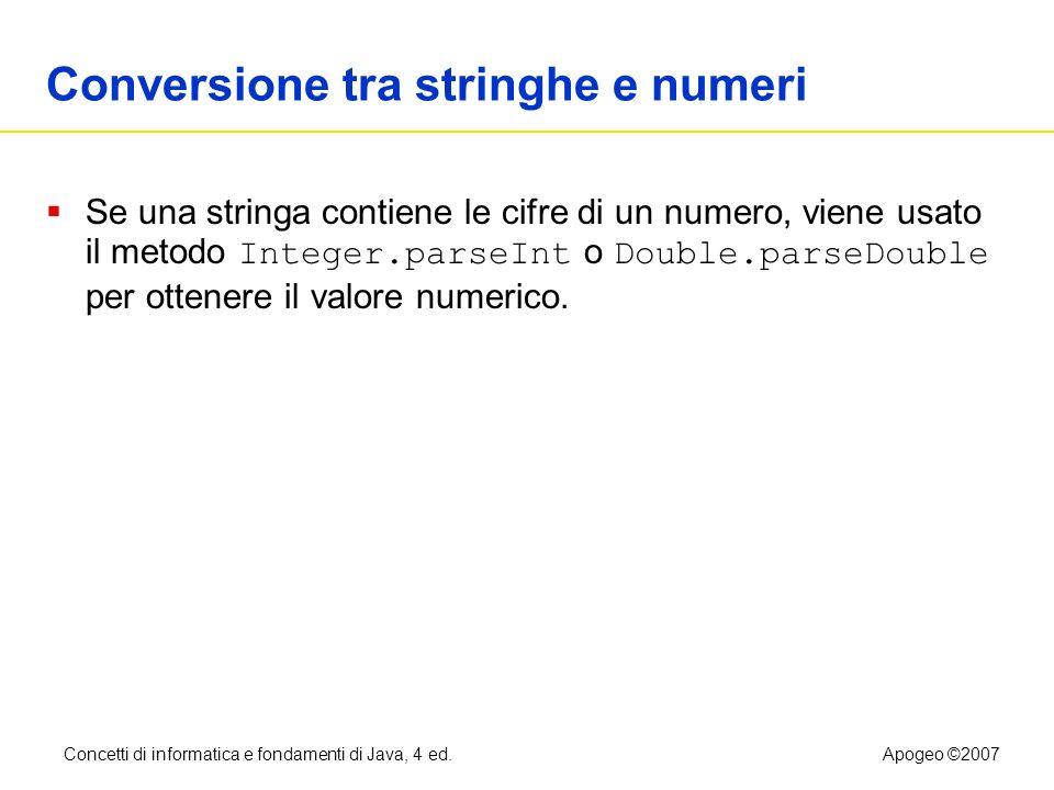 Concetti di informatica e fondamenti di Java, 4 ed.Apogeo ©2007 Conversione tra stringhe e numeri Se una stringa contiene le cifre di un numero, viene