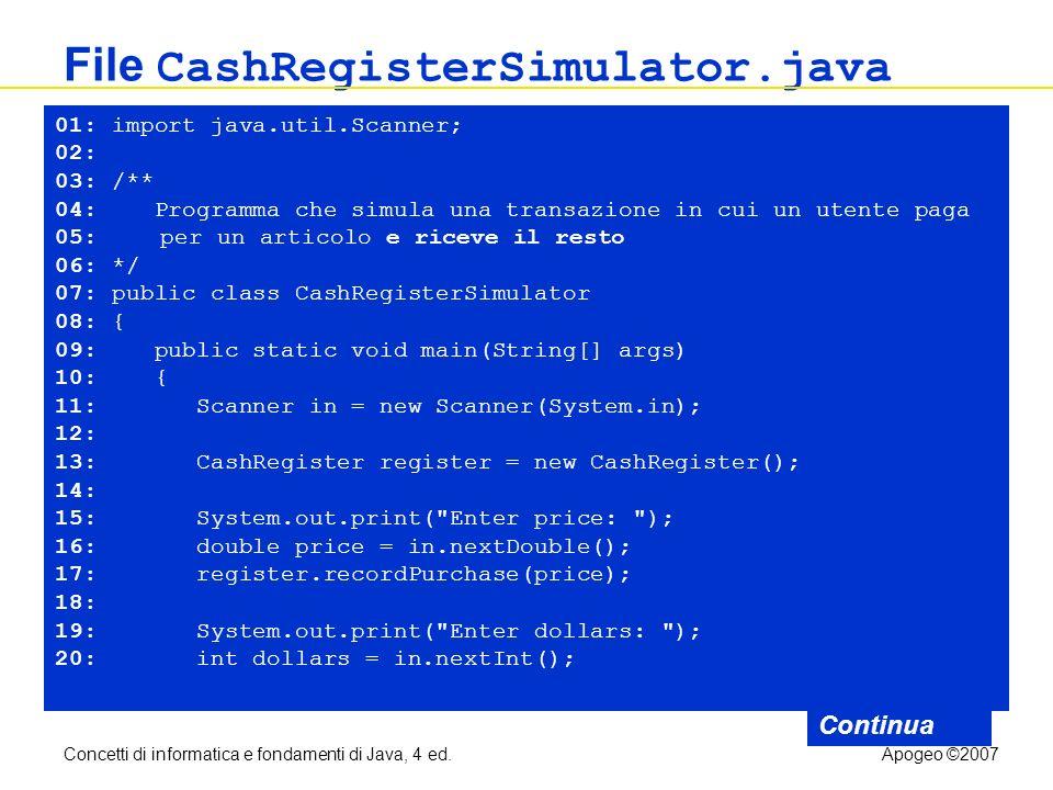Concetti di informatica e fondamenti di Java, 4 ed.Apogeo ©2007 File CashRegisterSimulator.java Continua 01: import java.util.Scanner; 02: 03: /** 04: