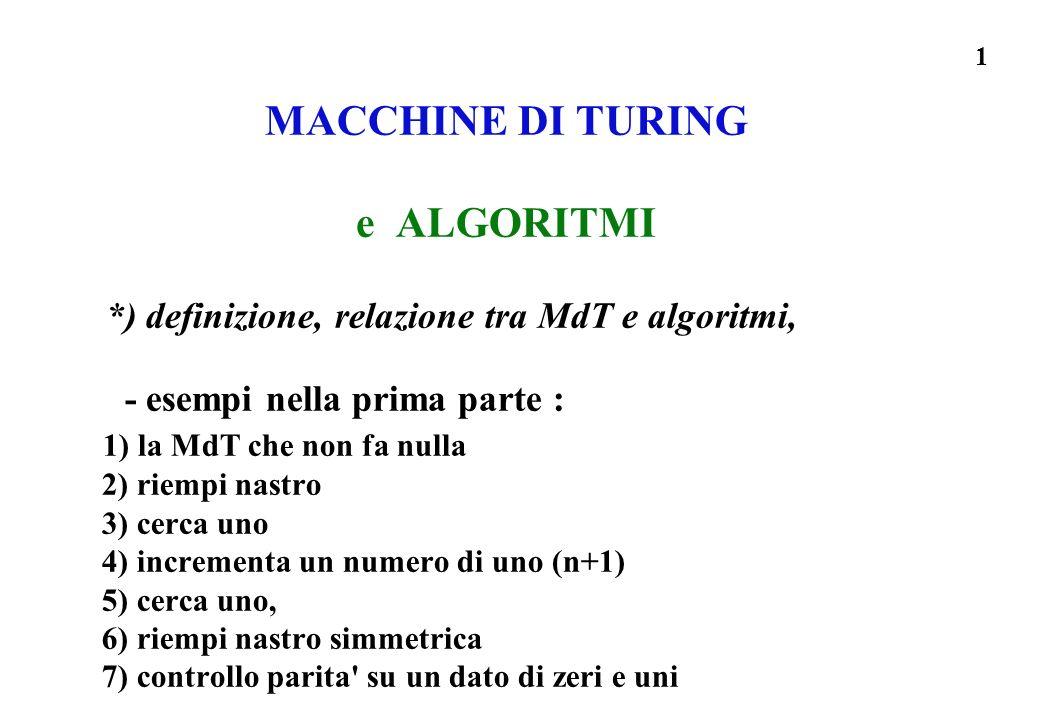 1 MACCHINE DI TURING e ALGORITMI *) definizione, relazione tra MdT e algoritmi, - esempi nella prima parte : 1) la MdT che non fa nulla 2) riempi nast