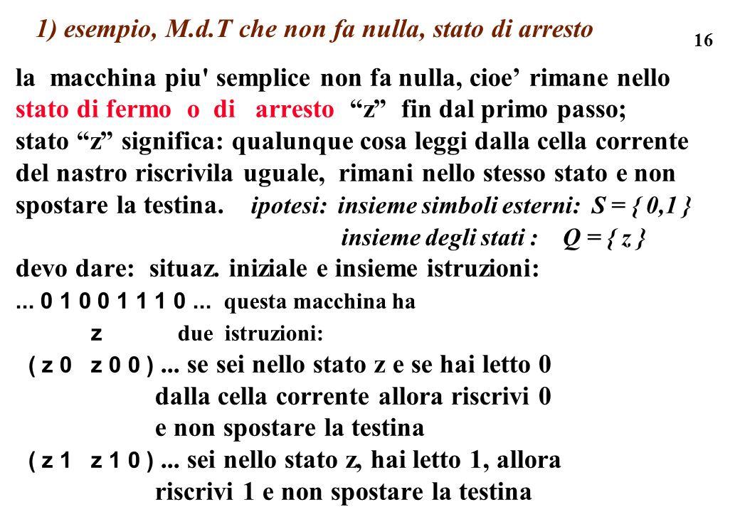 16 1) esempio, M.d.T che non fa nulla, stato di arresto la macchina piu' semplice non fa nulla, cioe rimane nello stato di fermo o di arresto z fin da