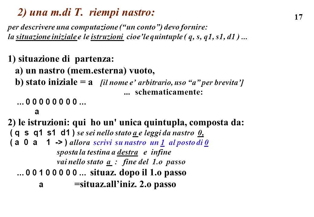 17 2) una m.di T. riempi nastro: per descrivere una computazione (un conto) devo fornire: la situazione iniziale e le istruzioni cioele quintuple ( q,