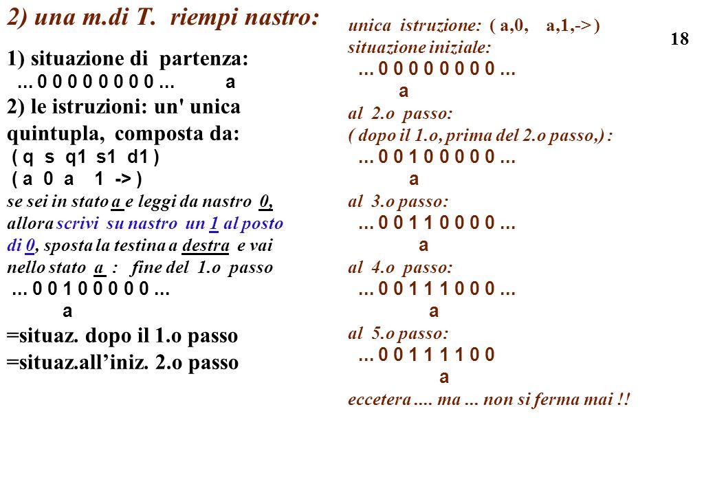 18 2) una m.di T. riempi nastro: 1) situazione di partenza:... 0 0 0 0 0 0 0 0... a 2) le istruzioni: un' unica quintupla, composta da: ( q s q1 s1 d1
