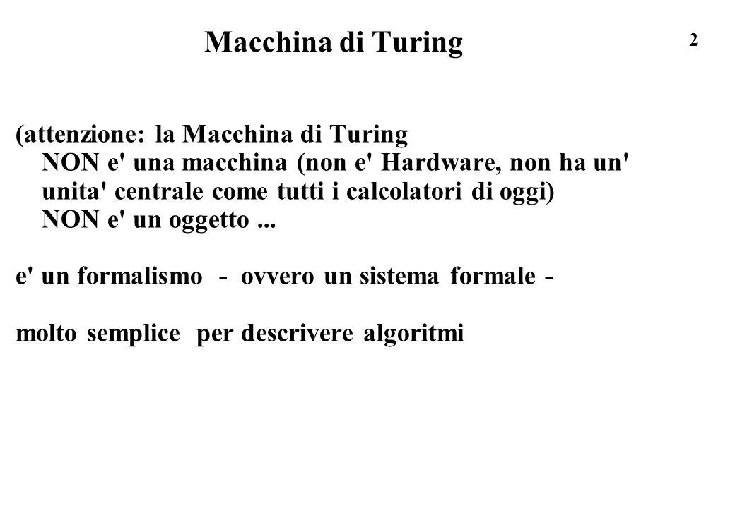 2 Macchina di Turing (attenzione: la Macchina di Turing NON e' una macchina (non e' Hardware, non ha un' unita' centrale come tutti i calcolatori di o