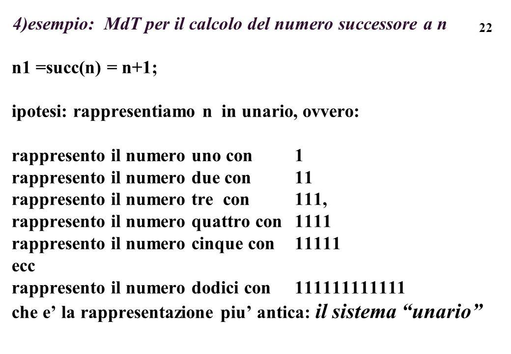 22 4)esempio: MdT per il calcolo del numero successore a n n1 =succ(n) = n+1; ipotesi: rappresentiamo n in unario, ovvero: rappresento il numero uno c