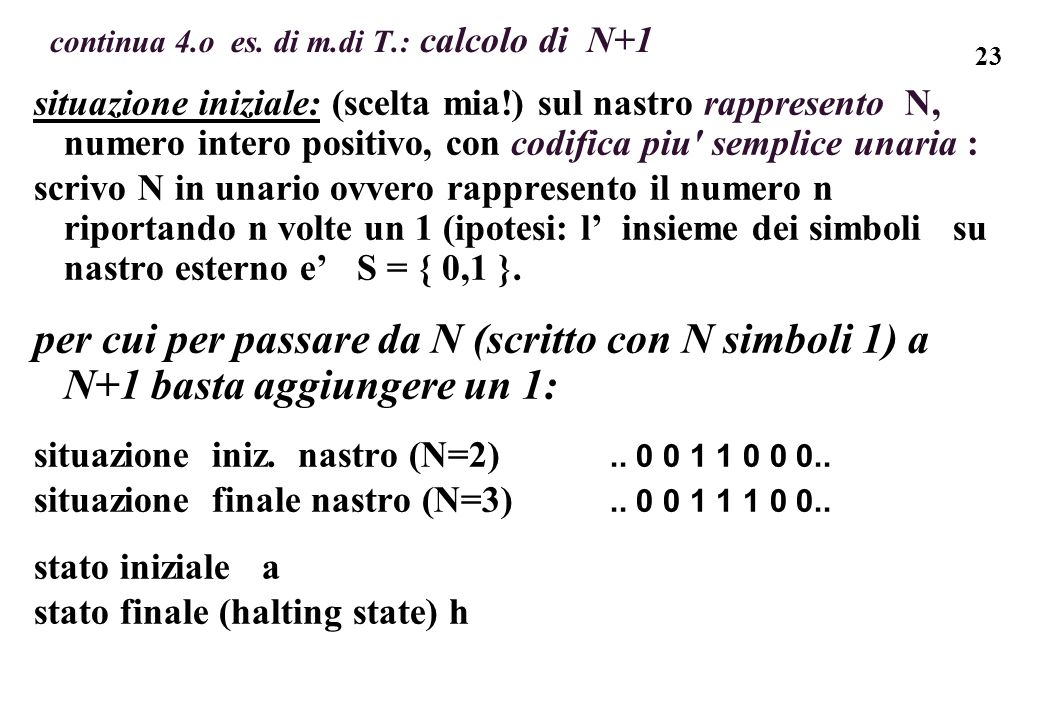 23 continua 4.o es. di m.di T.: calcolo di N+1 situazione iniziale: (scelta mia!) sul nastro rappresento N, numero intero positivo, con codifica piu'