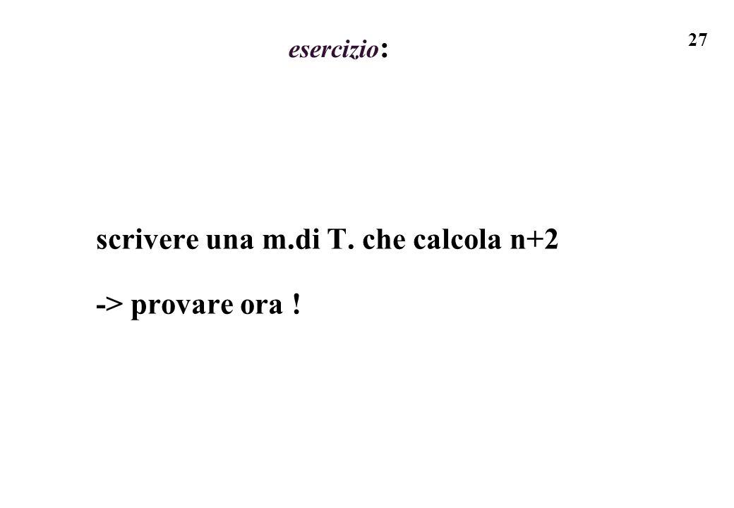 27 esercizio : scrivere una m.di T. che calcola n+2 -> provare ora !