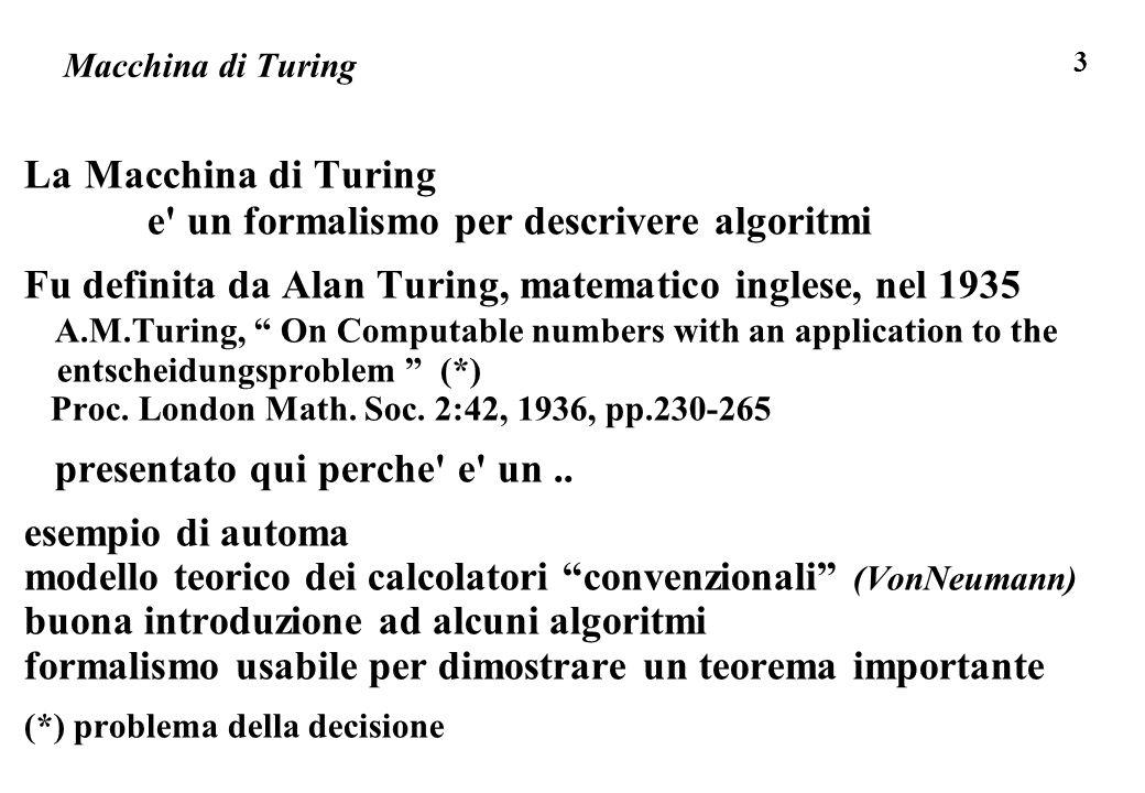 3 Macchina di Turing La Macchina di Turing e' un formalismo per descrivere algoritmi Fu definita da Alan Turing, matematico inglese, nel 1935 A.M.Turi