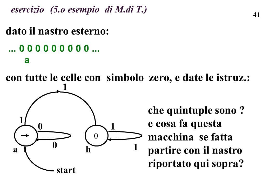 41 esercizio (5.o esempio di M.di T.) dato il nastro esterno:... 0 0 0 0 0 0 0 0 0... a con tutte le celle con simbolo zero, e date le istruz.: che qu