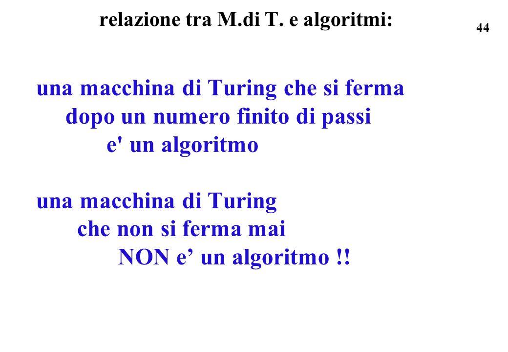 44 relazione tra M.di T. e algoritmi: una macchina di Turing che si ferma dopo un numero finito di passi e' un algoritmo una macchina di Turing che no