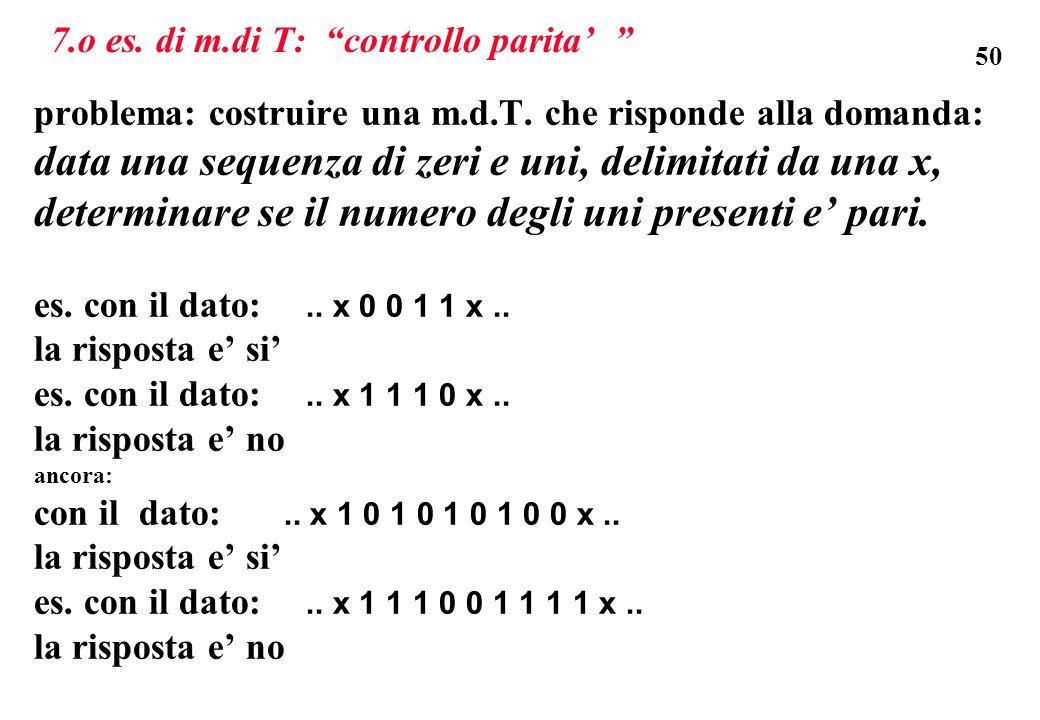50 7.o es. di m.di T: controllo parita problema: costruire una m.d.T. che risponde alla domanda: data una sequenza di zeri e uni, delimitati da una x,