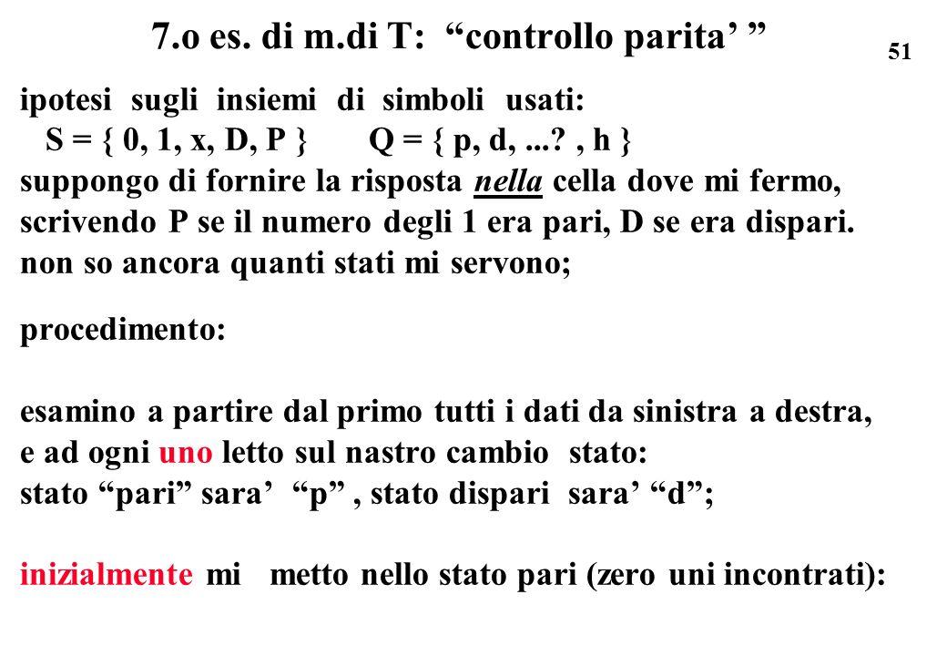 51 7.o es. di m.di T: controllo parita ipotesi sugli insiemi di simboli usati: S = { 0, 1, x, D, P } Q = { p, d,...?, h } suppongo di fornire la rispo