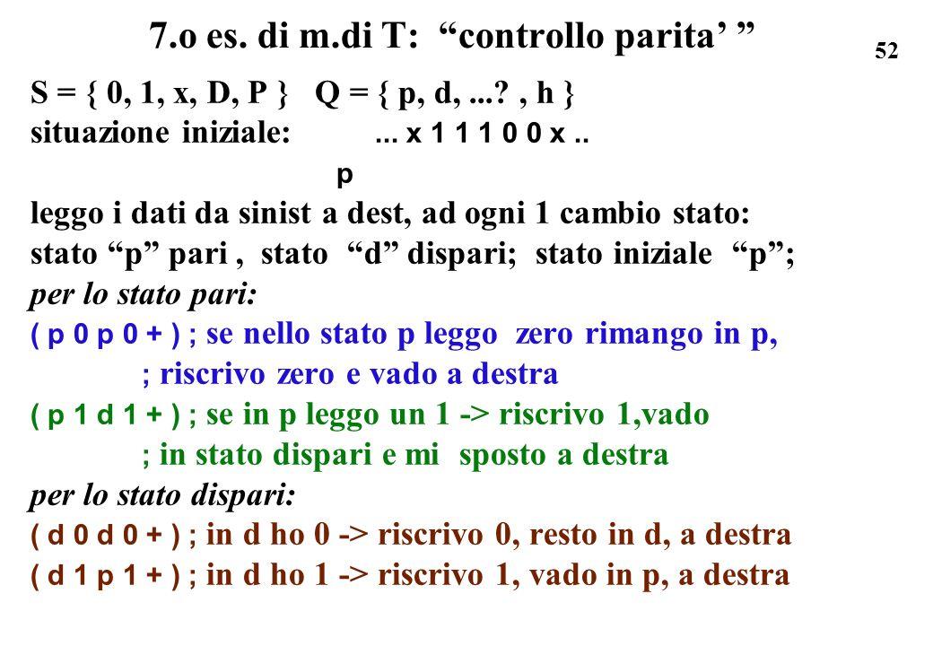 52 7.o es. di m.di T: controllo parita S = { 0, 1, x, D, P } Q = { p, d,...?, h } situazione iniziale:... x 1 1 1 0 0 x.. p leggo i dati da sinist a d