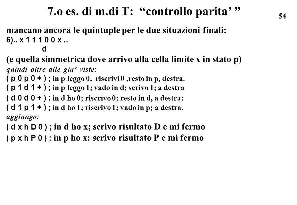 54 7.o es. di m.di T: controllo parita mancano ancora le quintuple per le due situazioni finali: 6).. x 1 1 1 0 0 x.. d (e quella simmetrica dove arri