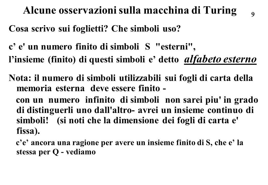 9 Alcune osservazioni sulla macchina di Turing Cosa scrivo sui foglietti? Che simboli uso? c e' un numero finito di simboli S