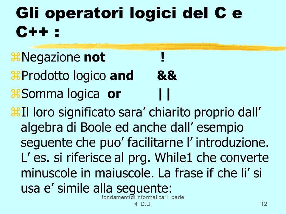 fondamenti di informatica 1 parte 4 D.U.12 Gli operatori logici del C e C++ : zNegazione not ! zProdotto logico and && zSomma logica or || zIl loro si