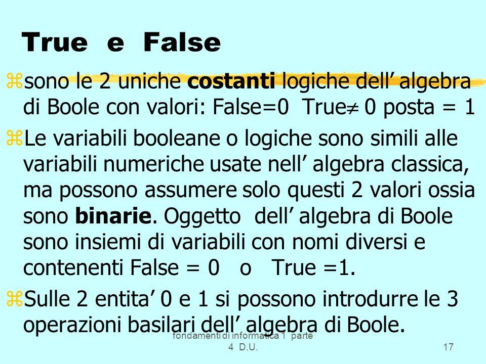 fondamenti di informatica 1 parte 4 D.U.17 True e False zsono le 2 uniche costanti logiche dell algebra di Boole con valori: False=0 True 0 posta = 1