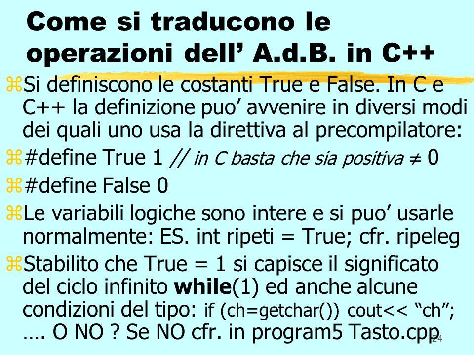 24 Come si traducono le operazioni dell A.d.B. in C++ zSi definiscono le costanti True e False. In C e C++ la definizione puo avvenire in diversi modi