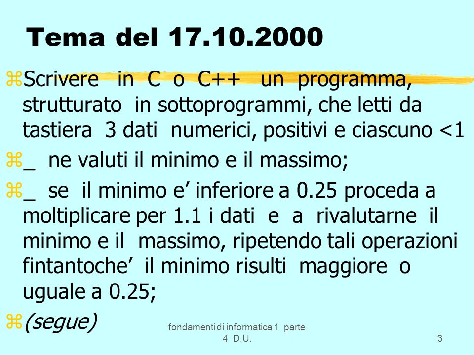 fondamenti di informatica 1 parte 4 D.U.3 Tema del 17.10.2000 zScrivere in C o C++ un programma, strutturato in sottoprogrammi, che letti da tastiera