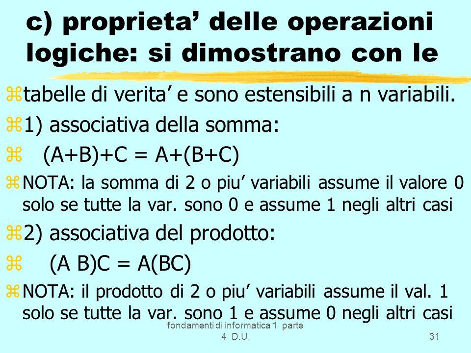 fondamenti di informatica 1 parte 4 D.U.31 c) proprieta delle operazioni logiche: si dimostrano con le ztabelle di verita e sono estensibili a n varia