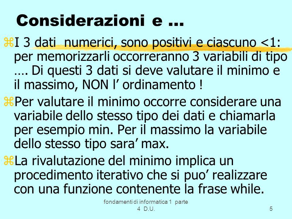 fondamenti di informatica 1 parte 4 D.U.6 … svolgimento: zIl main deve leggere i 3 valori, attivare una funzione che calcoli il minimo, un altra che calcoli il massimo, se il minimo e inferiore a 0.25 deve attivare una funzione che rivaluti minimo e massimo, e poi ce la memorizzazione e la visualizzione: zmain() z{/* Inizio Modulo principale */ float a, b, c, min, max; z/*Parte esecutiva*/ clrscr(); cout <\n dammi i 3 float: ; zcin >> a >> b >> c; zmin = minimo(a, b, c); // passaggio per valore zmax = massimo(a, b, c); // zif(min<0.25){max=rivaluta(&min, &a, &b, &c); // indirizzi .