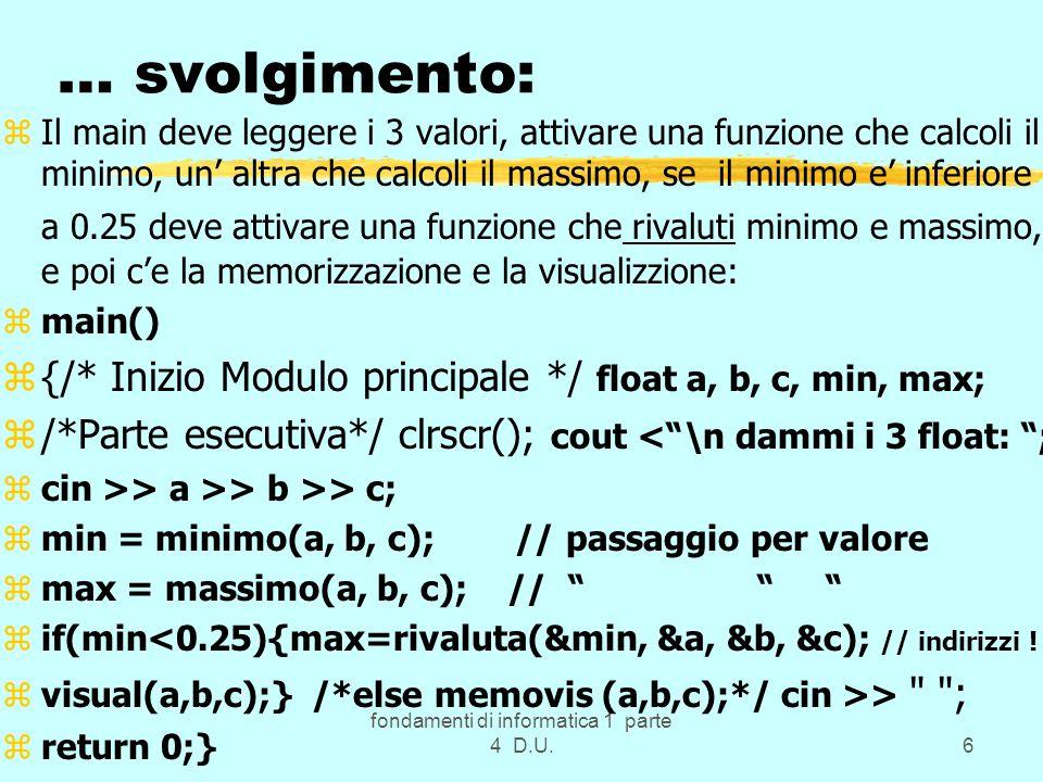 fondamenti di informatica 1 parte 4 D.U.6 … svolgimento: zIl main deve leggere i 3 valori, attivare una funzione che calcoli il minimo, un altra che c