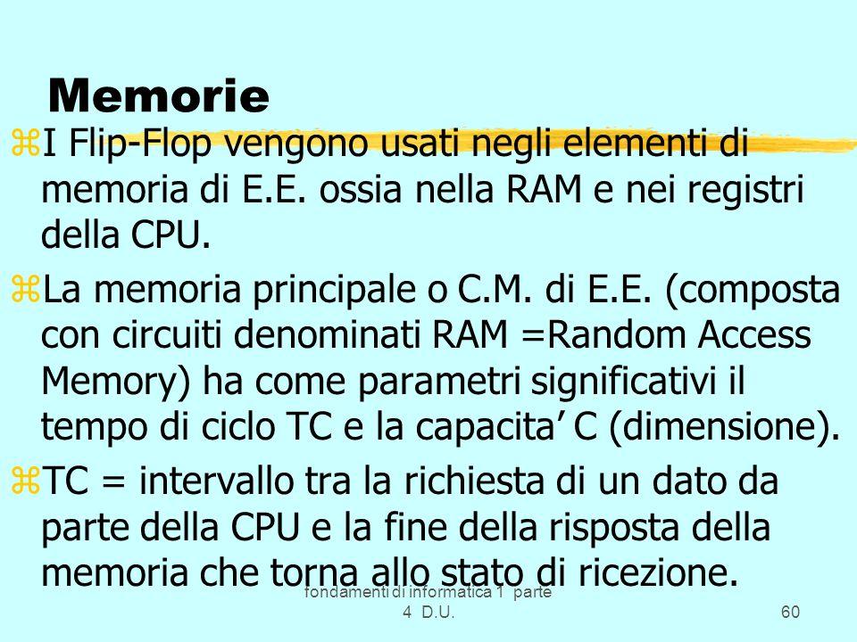 fondamenti di informatica 1 parte 4 D.U.60 Memorie zI Flip-Flop vengono usati negli elementi di memoria di E.E. ossia nella RAM e nei registri della C