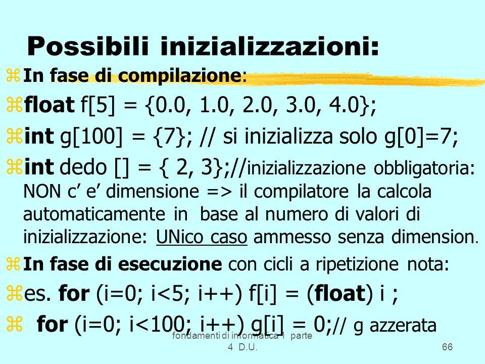 fondamenti di informatica 1 parte 4 D.U.66 Possibili inizializzazioni: zIn fase di compilazione: zfloat f[5] = {0.0, 1.0, 2.0, 3.0, 4.0}; zint g[100]