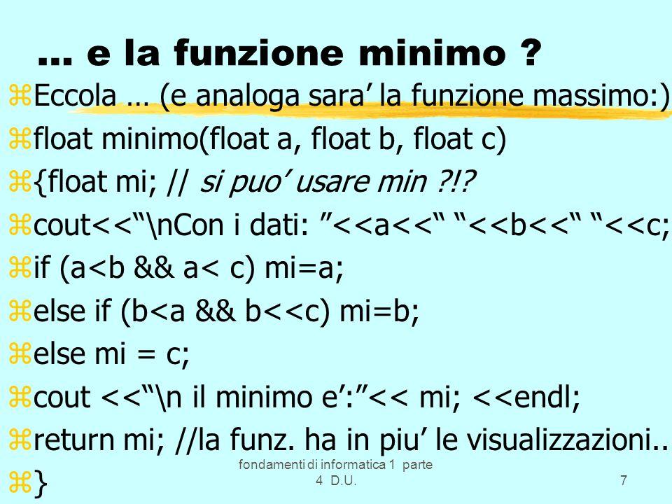 fondamenti di informatica 1 parte 4 D.U.7 … e la funzione minimo ? zEccola … (e analoga sara la funzione massimo:) zfloat minimo(float a, float b, flo