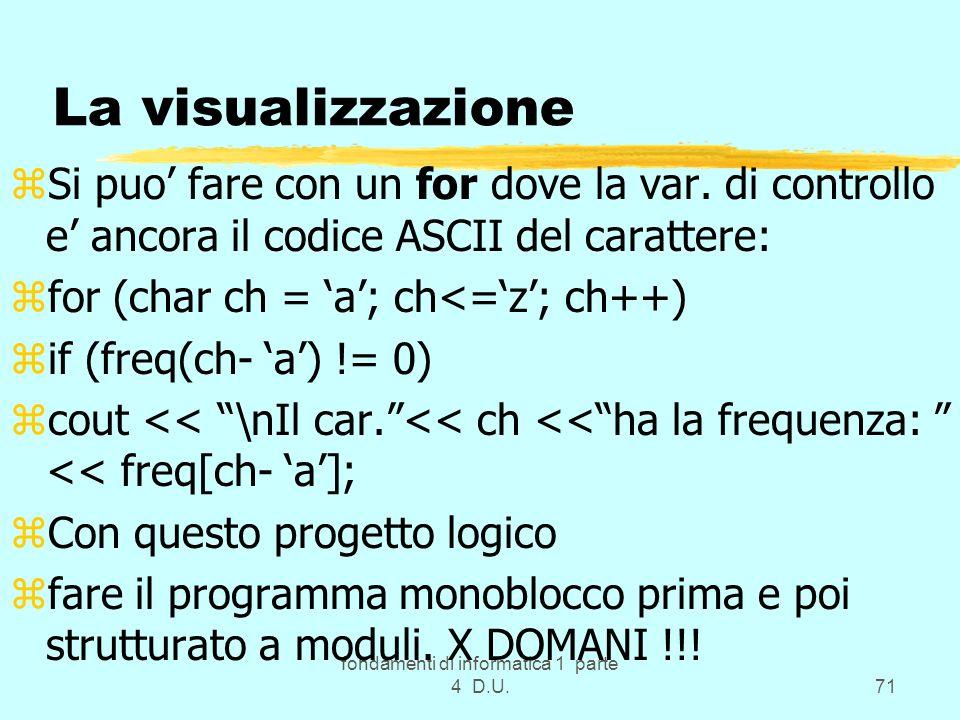 fondamenti di informatica 1 parte 4 D.U.71 La visualizzazione zSi puo fare con un for dove la var. di controllo e ancora il codice ASCII del carattere