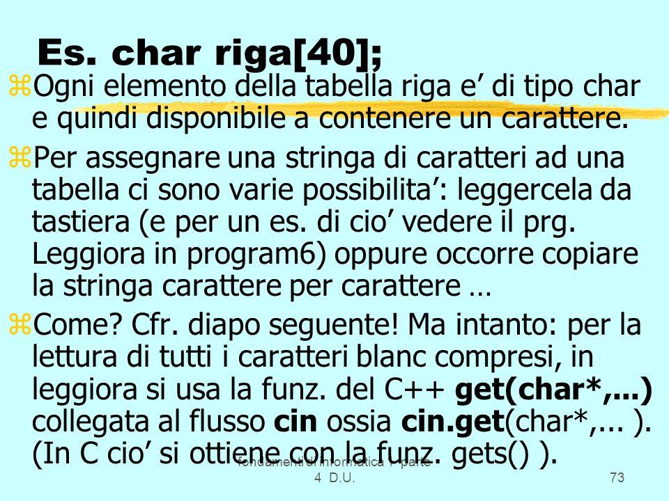 fondamenti di informatica 1 parte 4 D.U.73 Es. char riga[40]; zOgni elemento della tabella riga e di tipo char e quindi disponibile a contenere un car