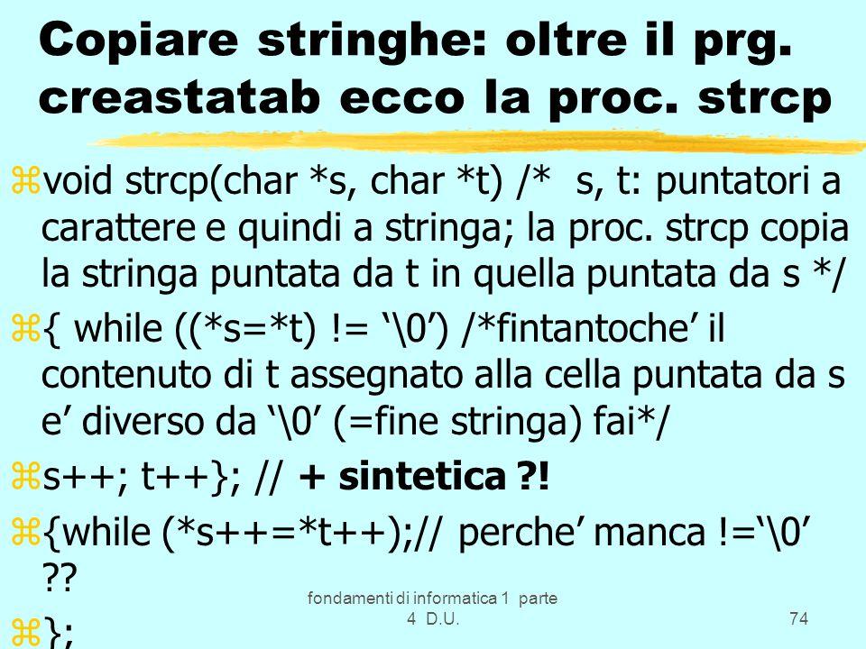 fondamenti di informatica 1 parte 4 D.U.74 Copiare stringhe: oltre il prg. creastatab ecco la proc. strcp zvoid strcp(char *s, char *t) /* s, t: punta