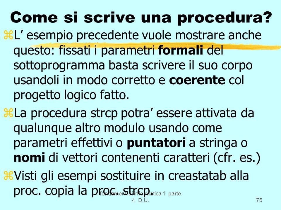 fondamenti di informatica 1 parte 4 D.U.75 Come si scrive una procedura? zL esempio precedente vuole mostrare anche questo: fissati i parametri formal