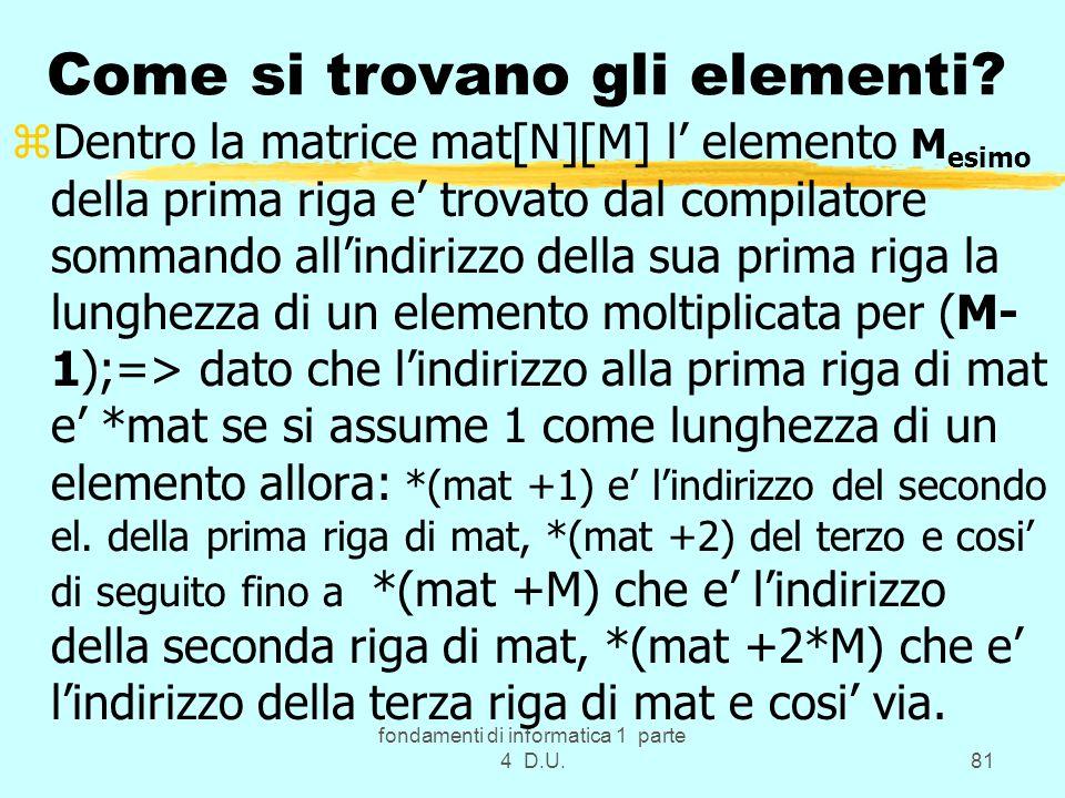 fondamenti di informatica 1 parte 4 D.U.81 Come si trovano gli elementi? zDentro la matrice mat[N][M] l elemento M esimo della prima riga e trovato da