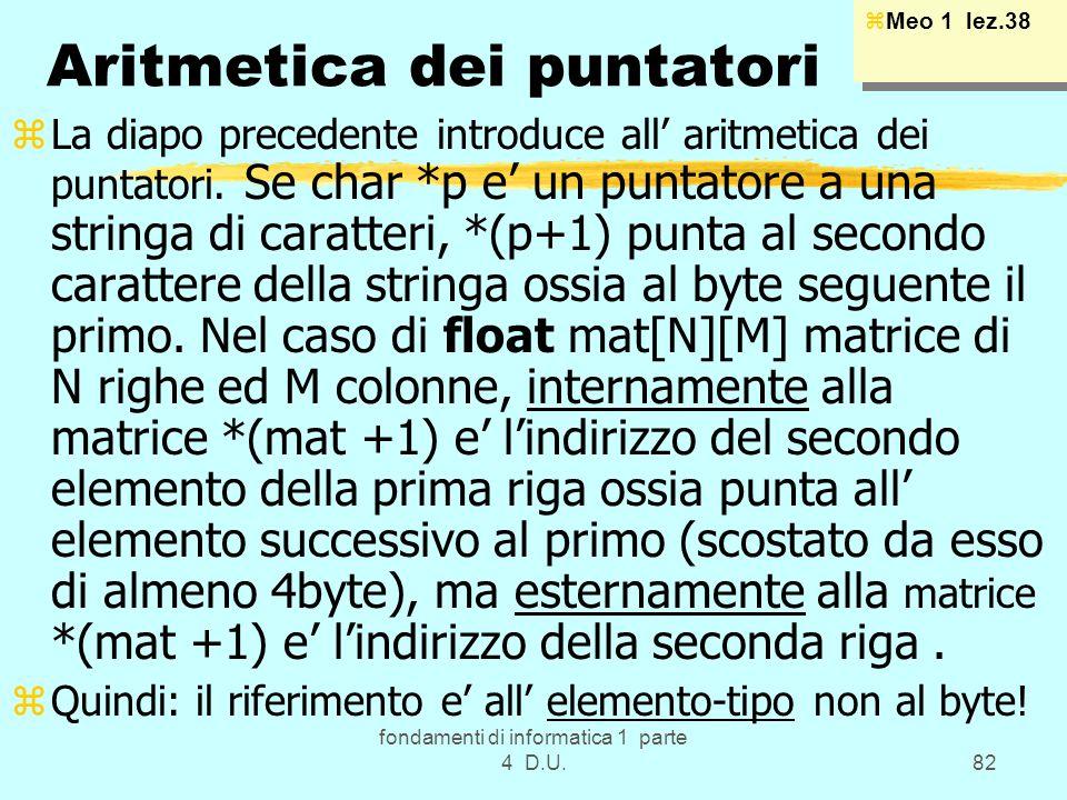 fondamenti di informatica 1 parte 4 D.U.82 Aritmetica dei puntatori zLa diapo precedente introduce all aritmetica dei puntatori. Se char *p e un punta