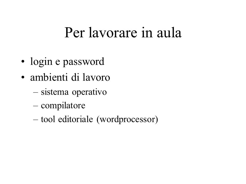 Per lavorare in aula login e password ambienti di lavoro –sistema operativo –compilatore –tool editoriale (wordprocessor)