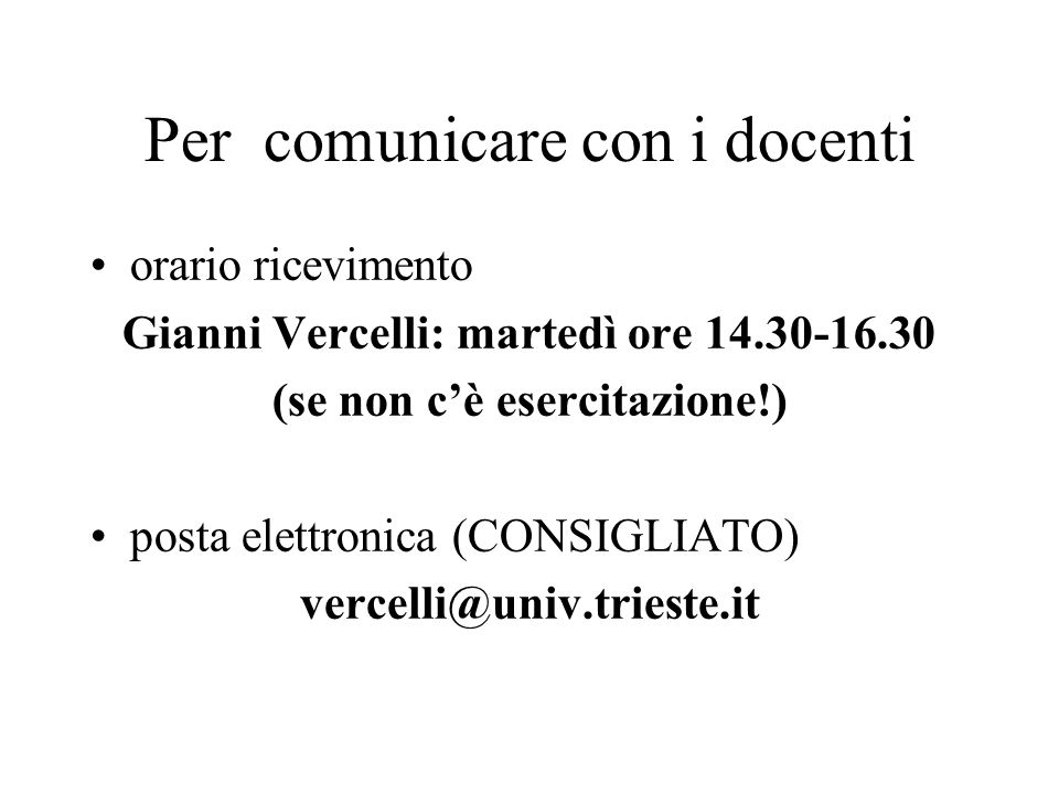 Per comunicare con i docenti orario ricevimento Gianni Vercelli: martedì ore 14.30-16.30 (se non cè esercitazione!) posta elettronica (CONSIGLIATO) vercelli@univ.trieste.it