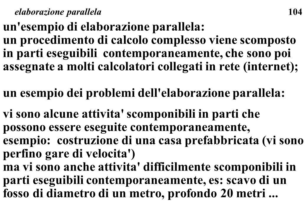 104 elaborazione parallela un esempio di elaborazione parallela: un procedimento di calcolo complesso viene scomposto in parti eseguibili contemporaneamente, che sono poi assegnate a molti calcolatori collegati in rete (internet); un esempio dei problemi dell elaborazione parallela: vi sono alcune attivita scomponibili in parti che possono essere eseguite contemporaneamente, esempio: costruzione di una casa prefabbricata (vi sono perfino gare di velocita ) ma vi sono anche attivita difficilmente scomponibili in parti eseguibili contemporaneamente, es: scavo di un fosso di diametro di un metro, profondo 20 metri...