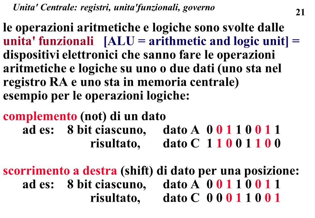 21 Unita Centrale: registri, unita funzionali, governo le operazioni aritmetiche e logiche sono svolte dalle unita funzionali [ALU = arithmetic and logic unit] = dispositivi elettronici che sanno fare le operazioni aritmetiche e logiche su uno o due dati (uno sta nel registro RA e uno sta in memoria centrale) esempio per le operazioni logiche: complemento (not) di un dato ad es: 8 bit ciascuno, dato A0 0 1 1 0 0 1 1 risultato, dato C1 1 0 0 1 1 0 0 scorrimento a destra (shift) di dato per una posizione: ad es: 8 bit ciascuno, dato A0 0 1 1 0 0 1 1 risultato, dato C0 0 0 1 1 0 0 1