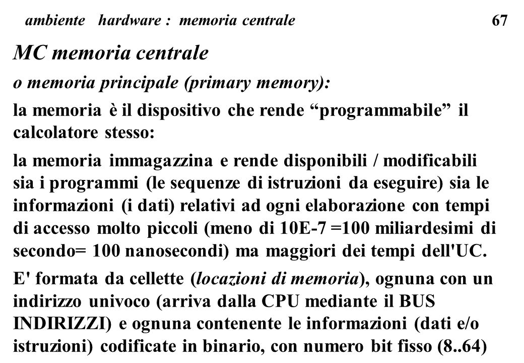 67 MC memoria centrale o memoria principale (primary memory): la memoria è il dispositivo che rende programmabile il calcolatore stesso: la memoria immagazzina e rende disponibili / modificabili sia i programmi (le sequenze di istruzioni da eseguire) sia le informazioni (i dati) relativi ad ogni elaborazione con tempi di accesso molto piccoli (meno di 10E-7 =100 miliardesimi di secondo= 100 nanosecondi) ma maggiori dei tempi dell UC.