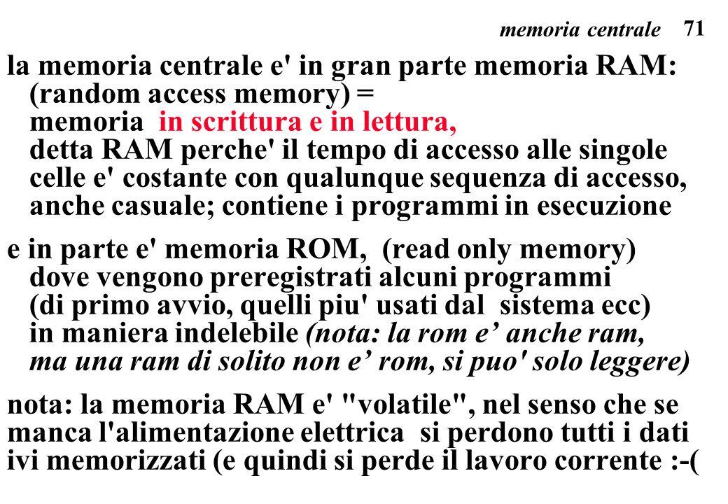 71 la memoria centrale e in gran parte memoria RAM: (random access memory) = memoria in scrittura e in lettura, detta RAM perche il tempo di accesso alle singole celle e costante con qualunque sequenza di accesso, anche casuale; contiene i programmi in esecuzione e in parte e memoria ROM, (read only memory) dove vengono preregistrati alcuni programmi (di primo avvio, quelli piu usati dal sistema ecc) in maniera indelebile (nota: la rom e anche ram, ma una ram di solito non e rom, si puo solo leggere) nota: la memoria RAM e volatile , nel senso che se manca l alimentazione elettrica si perdono tutti i dati ivi memorizzati (e quindi si perde il lavoro corrente :-( memoria centrale