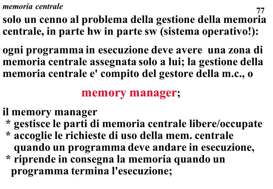 77 memoria centrale solo un cenno al problema della gestione della memoria centrale, in parte hw in parte sw (sistema operativo!): ogni programma in esecuzione deve avere una zona di memoria centrale assegnata solo a lui; la gestione della memoria centrale e compito del gestore della m.c., o memory manager ; il memory manager * gestisce le parti di memoria centrale libere/occupate * accoglie le richieste di uso della mem.