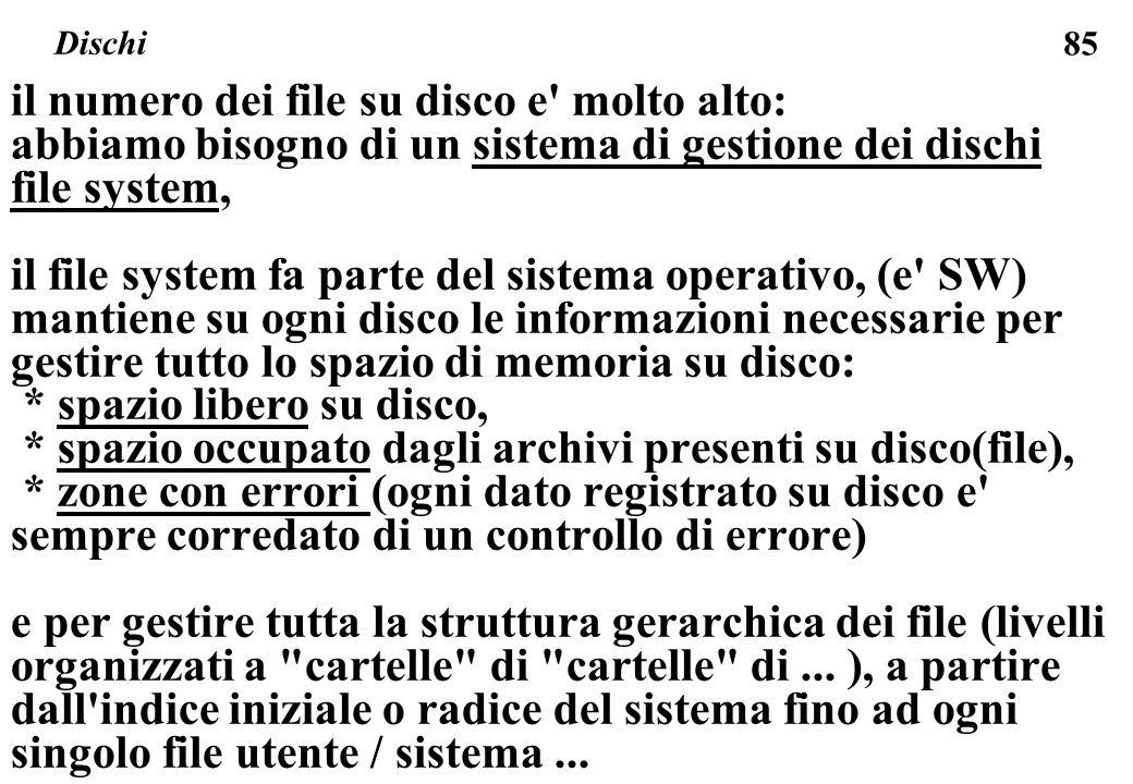 85 il numero dei file su disco e molto alto: abbiamo bisogno di un sistema di gestione dei dischi file system, il file system fa parte del sistema operativo, (e SW) mantiene su ogni disco le informazioni necessarie per gestire tutto lo spazio di memoria su disco: * spazio libero su disco, * spazio occupato dagli archivi presenti su disco(file), * zone con errori (ogni dato registrato su disco e sempre corredato di un controllo di errore) e per gestire tutta la struttura gerarchica dei file (livelli organizzati a cartelle di cartelle di...