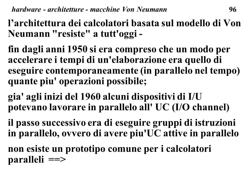 96 larchitettura dei calcolatori basata sul modello di Von Neumann resiste a tutt oggi - fin dagli anni 1950 si era compreso che un modo per accelerare i tempi di un elaborazione era quello di eseguire contemporaneamente (in parallelo nel tempo) quante piu operazioni possibile; gia agli inizi del 1960 alcuni dispositivi di I/U potevano lavorare in parallelo all UC (I/O channel) il passo successivo era di eseguire gruppi di istruzioni in parallelo, ovvero di avere piu UC attive in parallelo non esiste un prototipo comune per i calcolatori paralleli ==> hardware - architetture - macchine Von Neumann